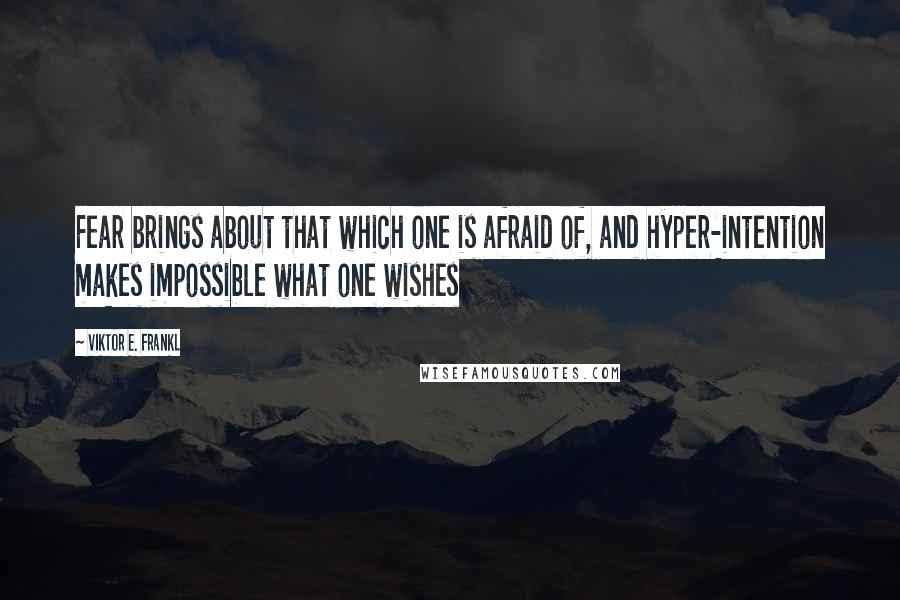Viktor E. Frankl quotes: Fear brings about that which one is afraid of, and hyper-intention makes impossible what one wishes