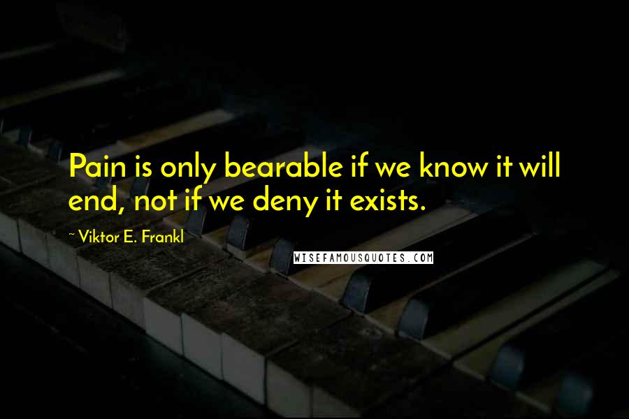 Viktor E. Frankl quotes: Pain is only bearable if we know it will end, not if we deny it exists.