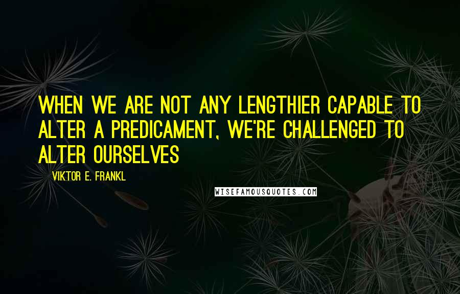 Viktor E. Frankl quotes: When we are not any lengthier capable to alter a predicament, we're challenged to alter ourselves