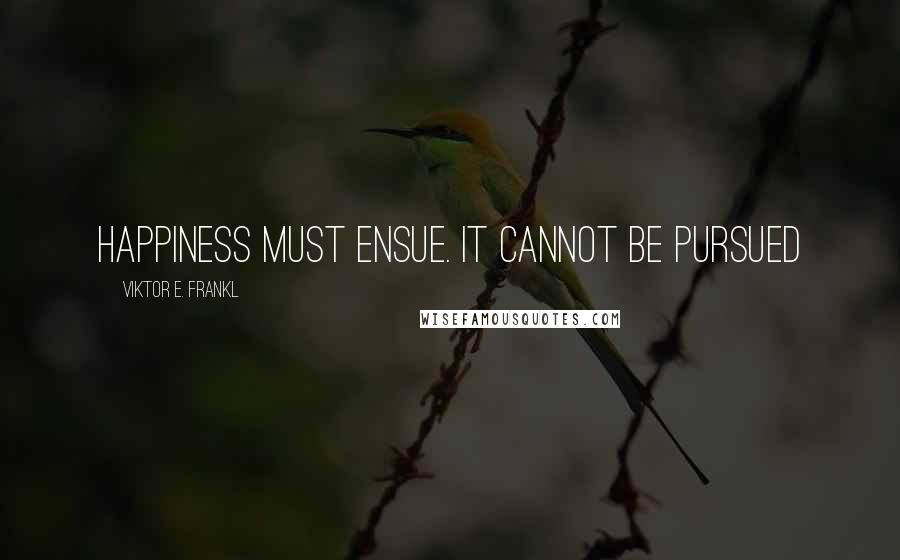 Viktor E. Frankl quotes: Happiness must ensue. It cannot be pursued