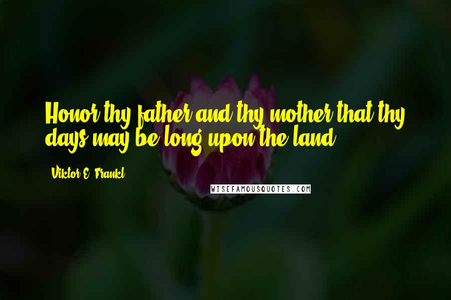 Viktor E. Frankl quotes: Honor thy father and thy mother that thy days may be long upon the land.
