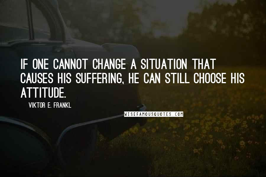 Viktor E. Frankl quotes: If one cannot change a situation that causes his suffering, he can still choose his attitude.