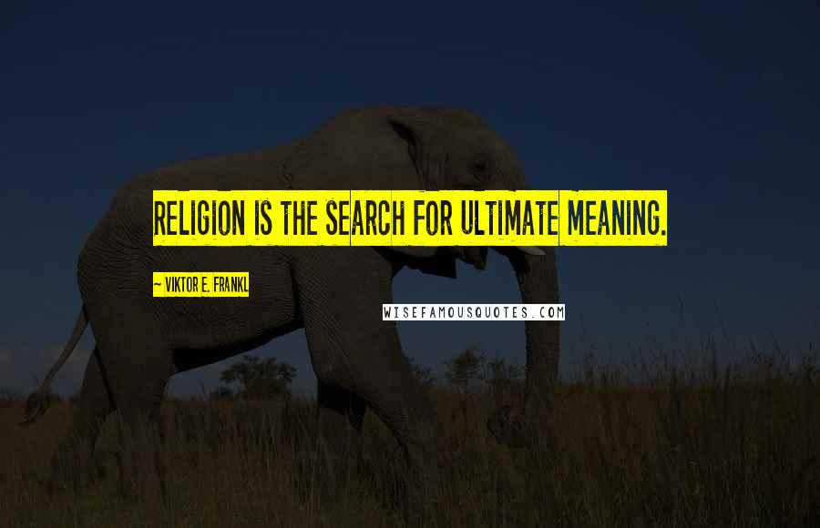 Viktor E. Frankl quotes: Religion is the search for ultimate meaning.