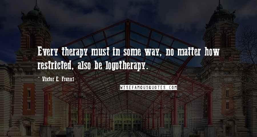 Viktor E. Frankl quotes: Every therapy must in some way, no matter how restricted, also be logotherapy.