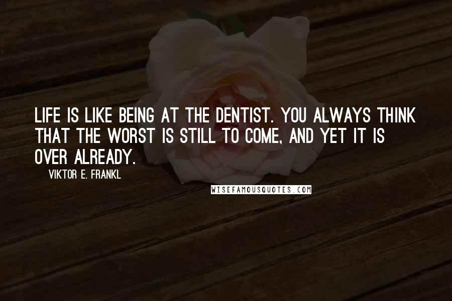 Viktor E. Frankl quotes: Life is like being at the dentist. You always think that the worst is still to come, and yet it is over already.