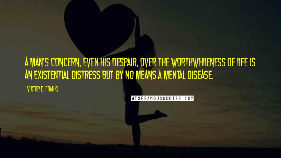 Viktor E. Frankl quotes: A man's concern, even his despair, over the worthwhileness of life is an existential distress but by no means a mental disease.