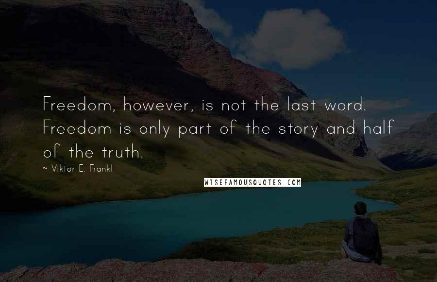 Viktor E. Frankl quotes: Freedom, however, is not the last word. Freedom is only part of the story and half of the truth.