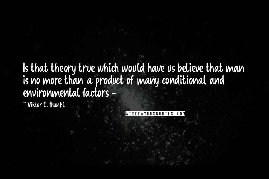 Viktor E. Frankl quotes: Is that theory true which would have us believe that man is no more than a product of many conditional and environmental factors -