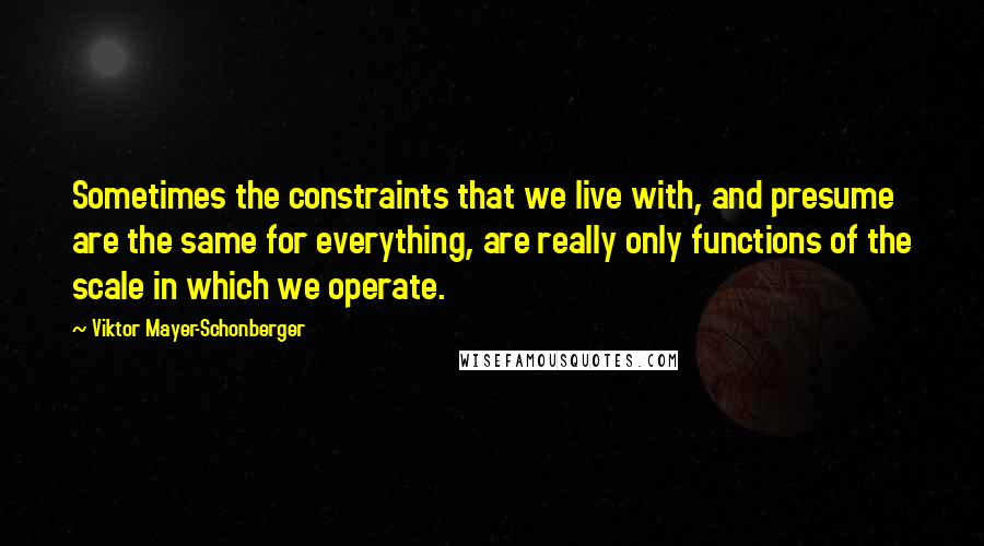 Viktor Mayer-Schonberger quotes: Sometimes the constraints that we live with, and presume are the same for everything, are really only functions of the scale in which we operate.