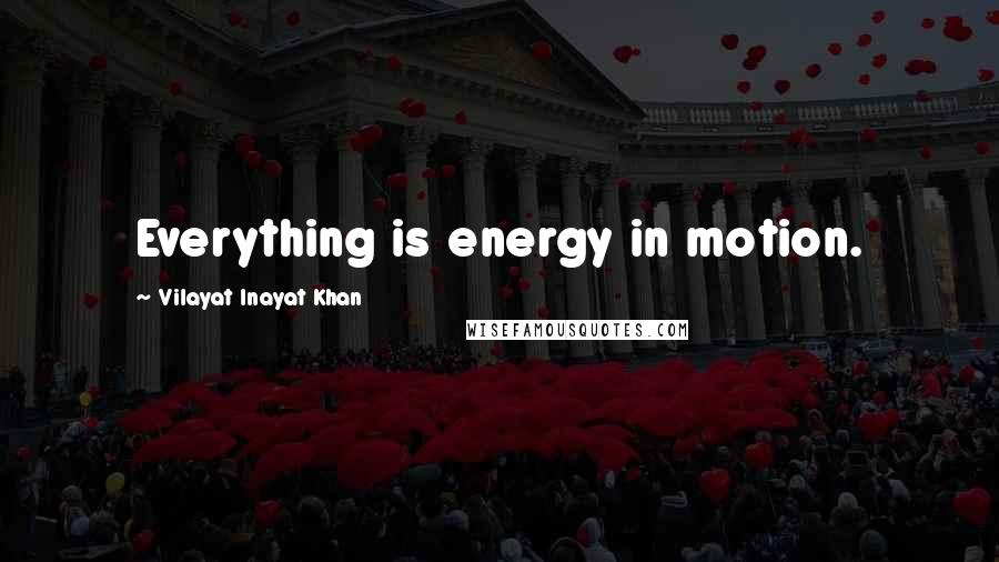 Vilayat Inayat Khan quotes: Everything is energy in motion.