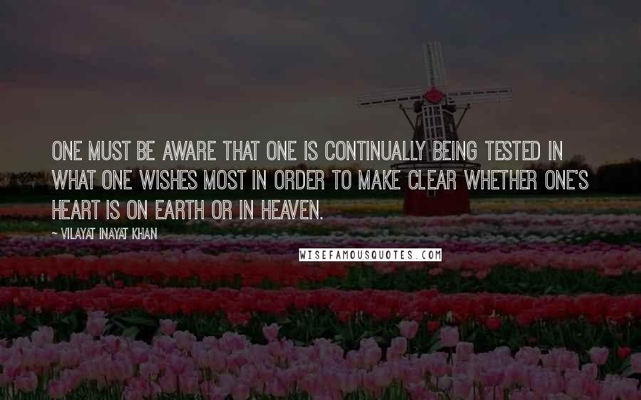 Vilayat Inayat Khan quotes: One must be aware that one is continually being tested in what one wishes most in order to make clear whether one's heart is on earth or in heaven.