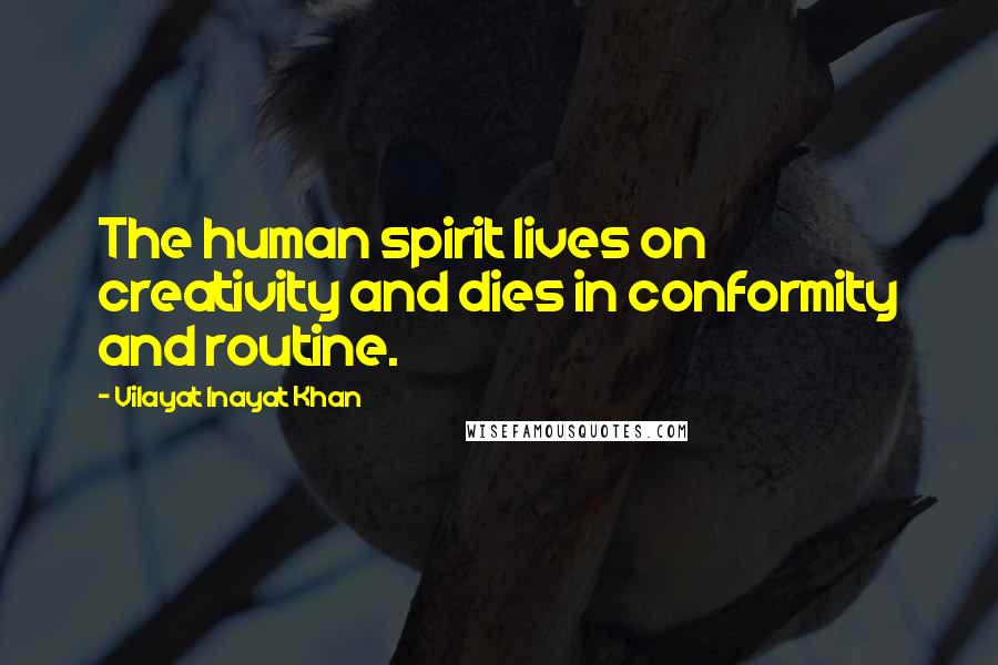 Vilayat Inayat Khan quotes: The human spirit lives on creativity and dies in conformity and routine.