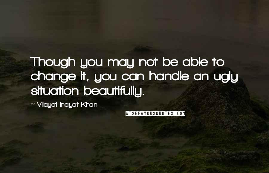 Vilayat Inayat Khan quotes: Though you may not be able to change it, you can handle an ugly situation beautifully.