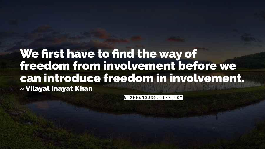 Vilayat Inayat Khan quotes: We first have to find the way of freedom from involvement before we can introduce freedom in involvement.