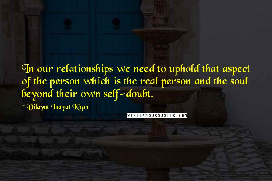 Vilayat Inayat Khan quotes: In our relationships we need to uphold that aspect of the person which is the real person and the soul beyond their own self-doubt.