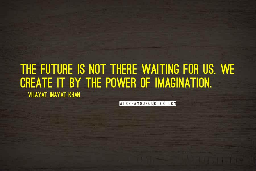 Vilayat Inayat Khan quotes: The future is not there waiting for us. We create it by the power of imagination.
