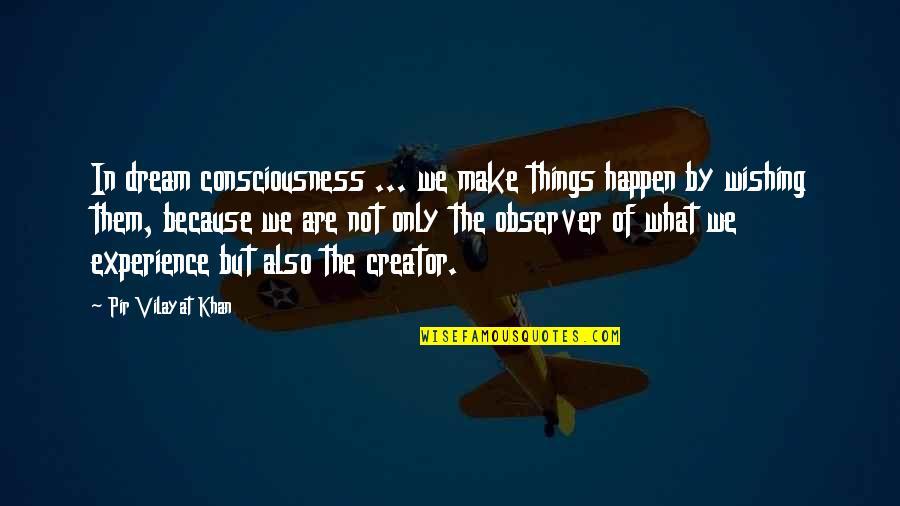 Vilayat Quotes By Pir Vilayat Khan: In dream consciousness ... we make things happen