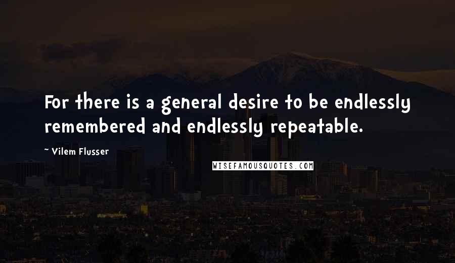Vilem Flusser quotes: For there is a general desire to be endlessly remembered and endlessly repeatable.