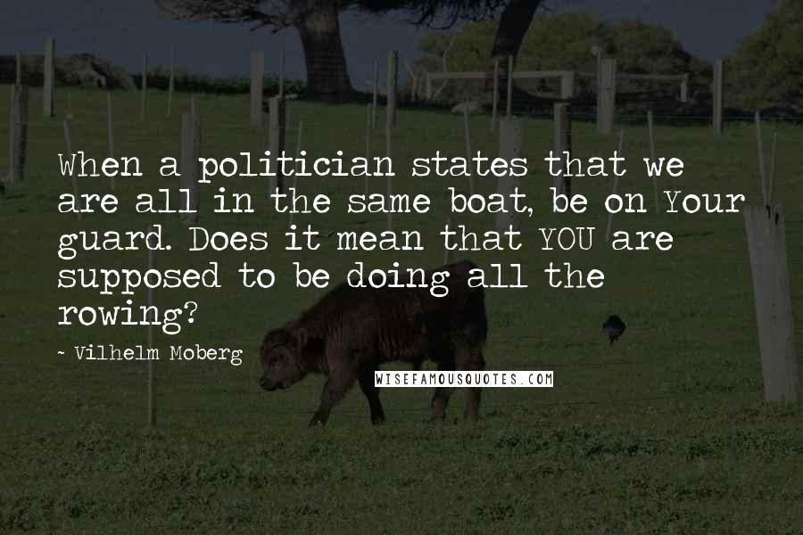 Vilhelm Moberg quotes: When a politician states that we are all in the same boat, be on Your guard. Does it mean that YOU are supposed to be doing all the rowing?