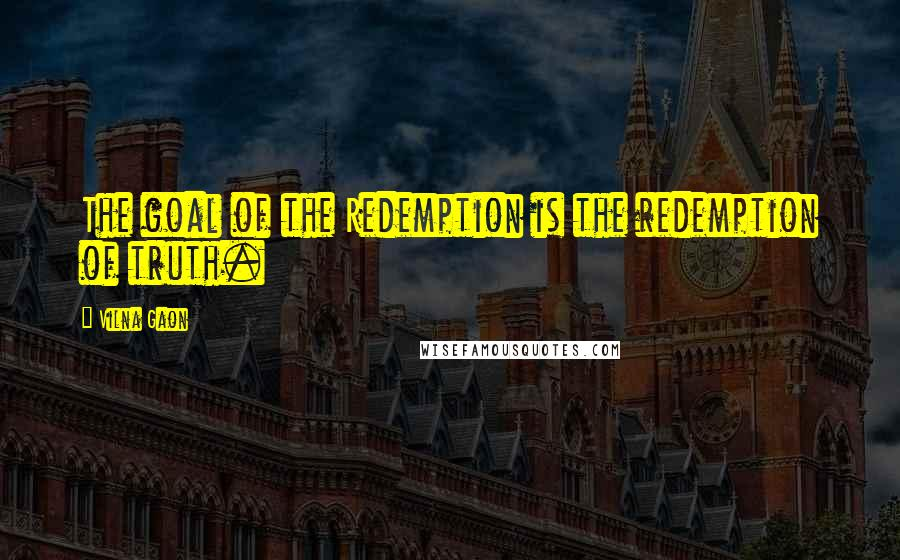 Vilna Gaon quotes: The goal of the Redemption is the redemption of truth.