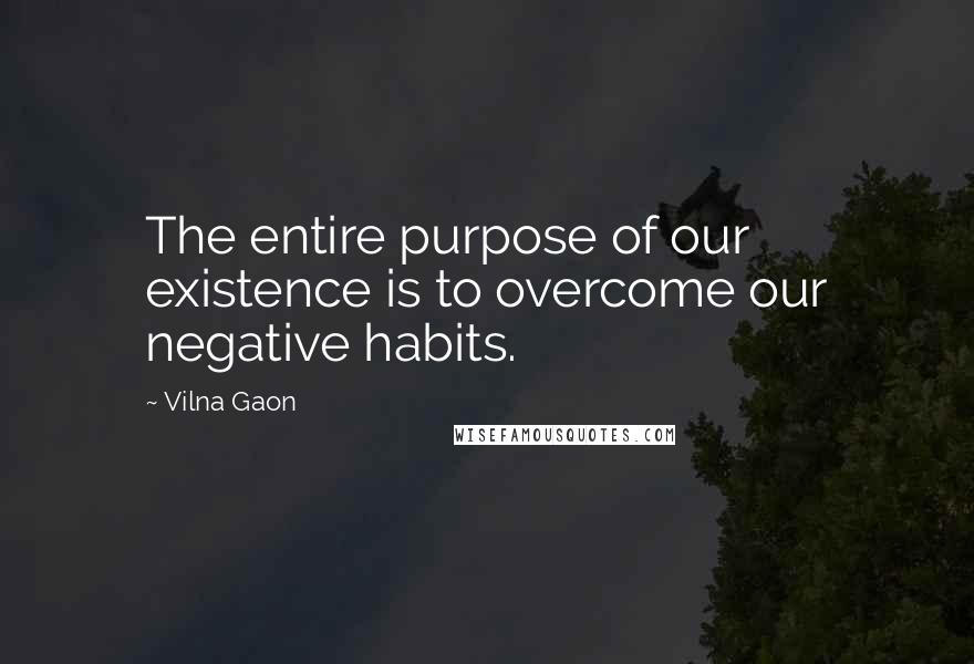 Vilna Gaon quotes: The entire purpose of our existence is to overcome our negative habits.