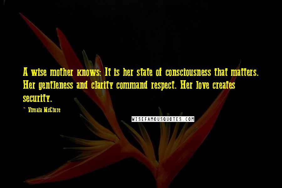 Vimala McClure quotes: A wise mother knows: It is her state of consciousness that matters. Her gentleness and clarity command respect. Her love creates security.