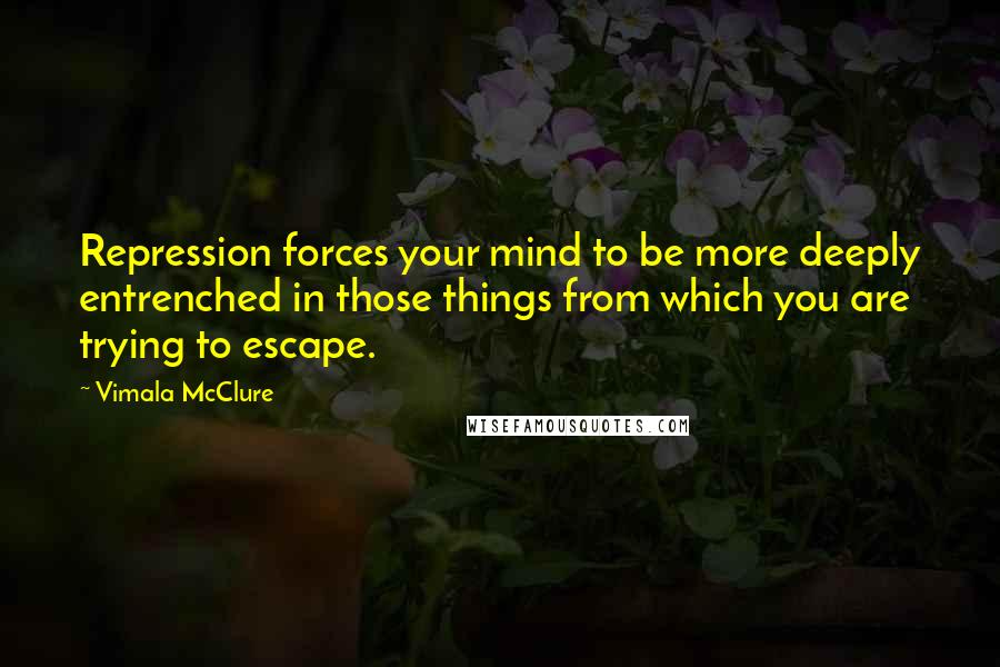 Vimala McClure quotes: Repression forces your mind to be more deeply entrenched in those things from which you are trying to escape.