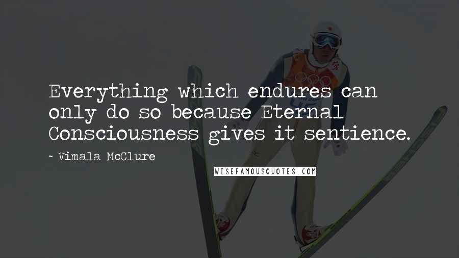 Vimala McClure quotes: Everything which endures can only do so because Eternal Consciousness gives it sentience.