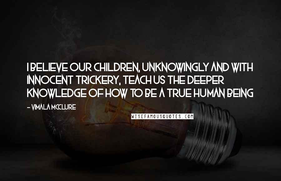 Vimala McClure quotes: I believe our children, unknowingly and with innocent trickery, teach us the deeper knowledge of how to be a true human being