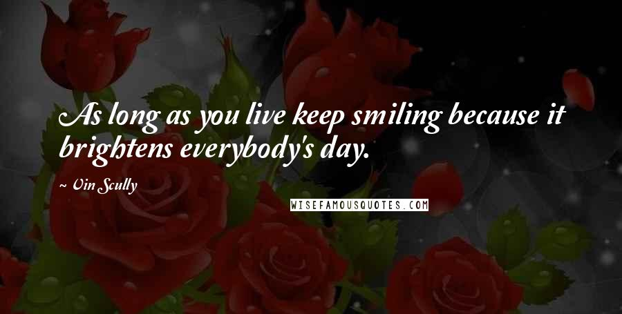 Vin Scully quotes: As long as you live keep smiling because it brightens everybody's day.