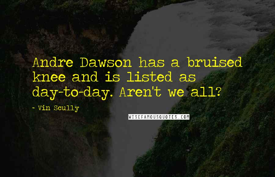Vin Scully quotes: Andre Dawson has a bruised knee and is listed as day-to-day. Aren't we all?