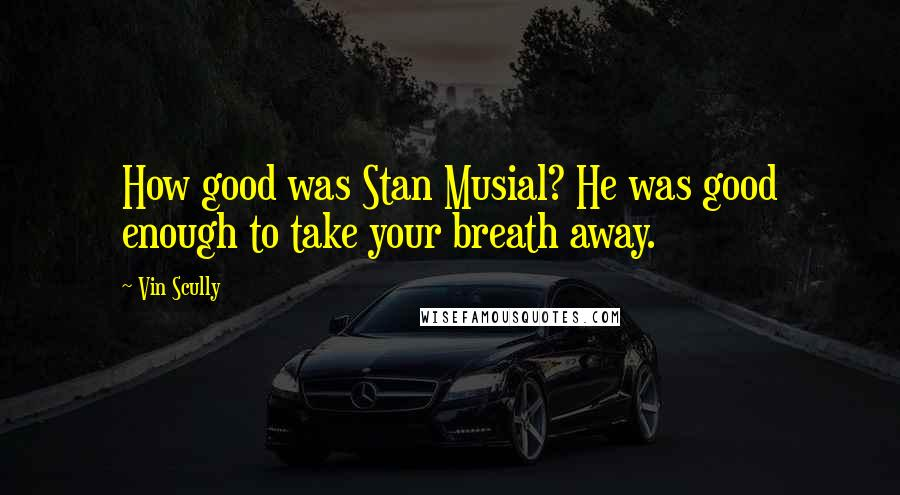 Vin Scully quotes: How good was Stan Musial? He was good enough to take your breath away.