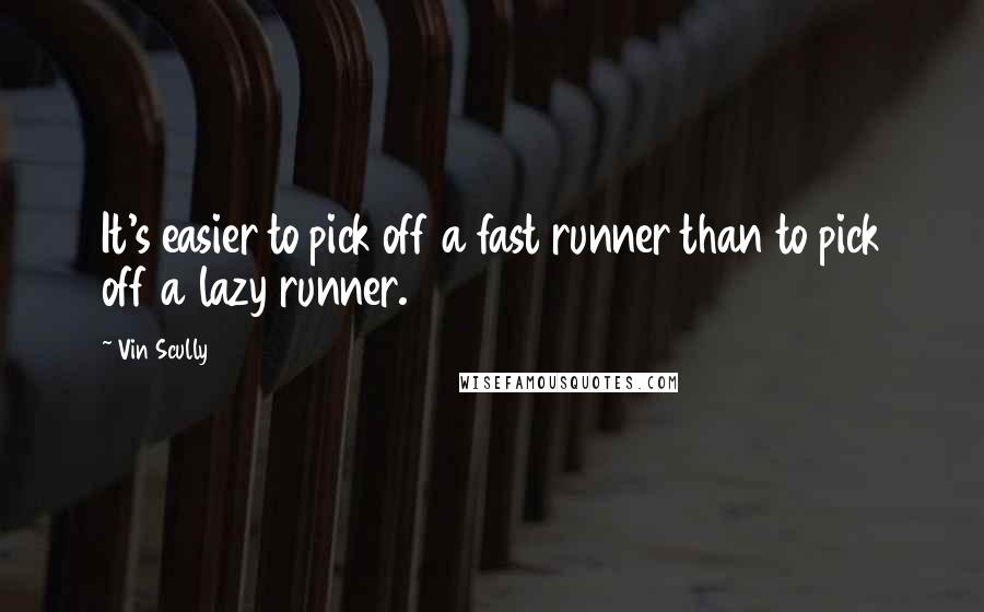 Vin Scully quotes: It's easier to pick off a fast runner than to pick off a lazy runner.