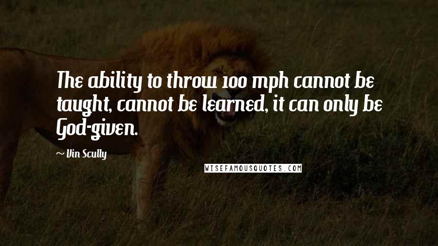 Vin Scully quotes: The ability to throw 100 mph cannot be taught, cannot be learned, it can only be God-given.