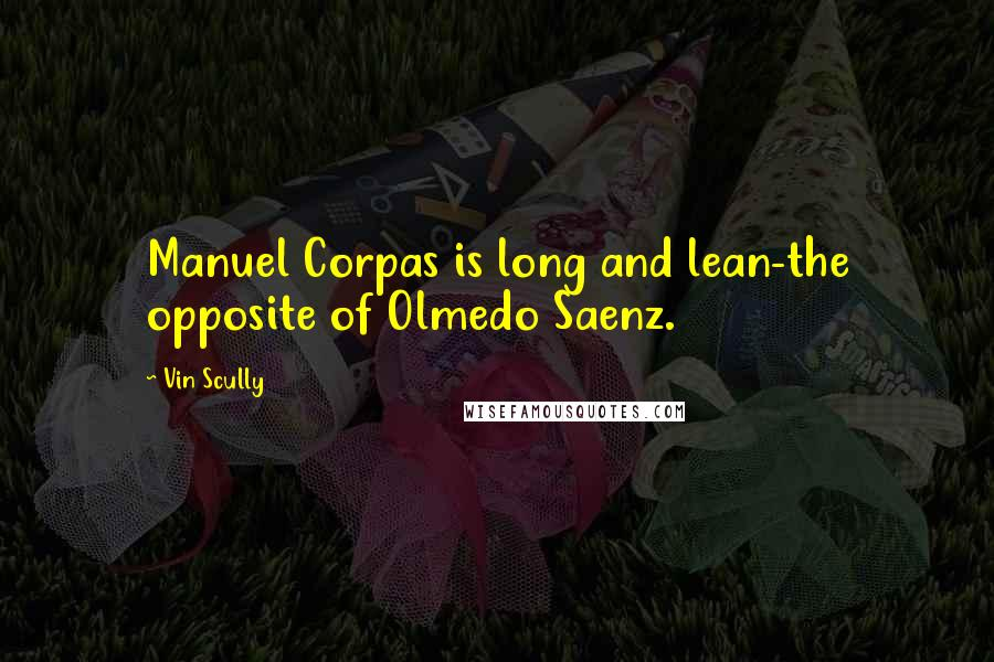 Vin Scully quotes: Manuel Corpas is long and lean-the opposite of Olmedo Saenz.