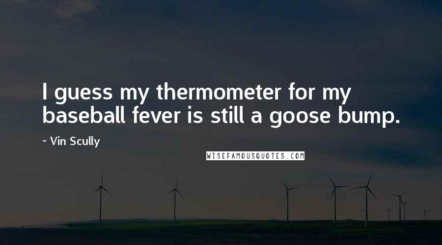 Vin Scully quotes: I guess my thermometer for my baseball fever is still a goose bump.