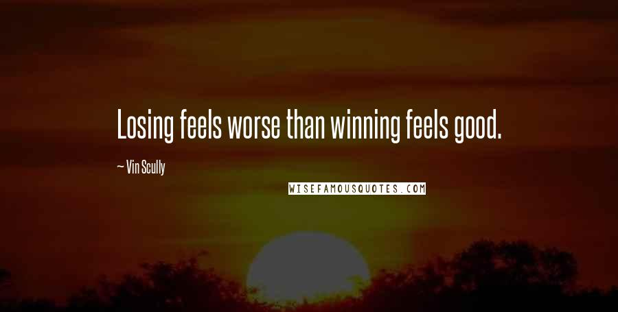 Vin Scully quotes: Losing feels worse than winning feels good.