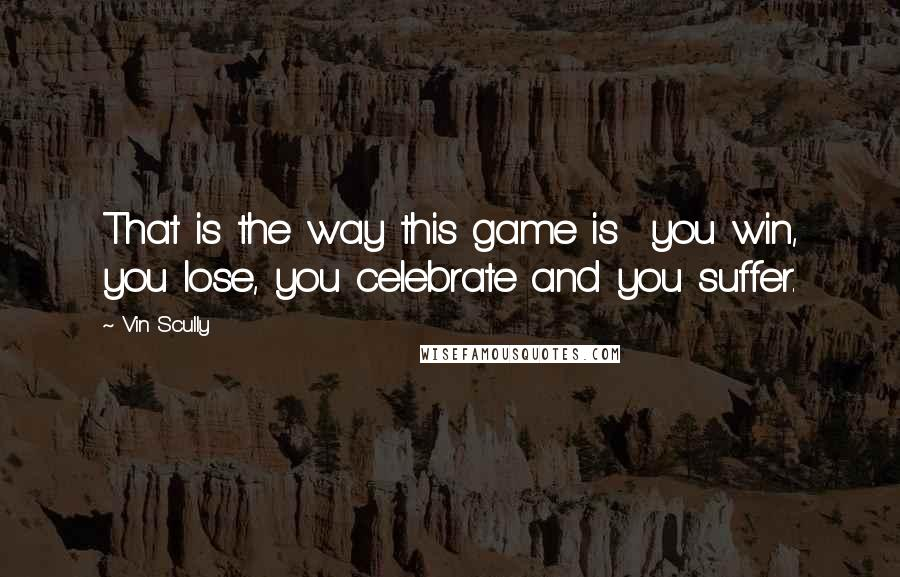 Vin Scully quotes: That is the way this game is you win, you lose, you celebrate and you suffer.