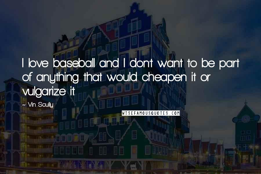 Vin Scully quotes: I love baseball and I don't want to be part of anything that would cheapen it or vulgarize it.