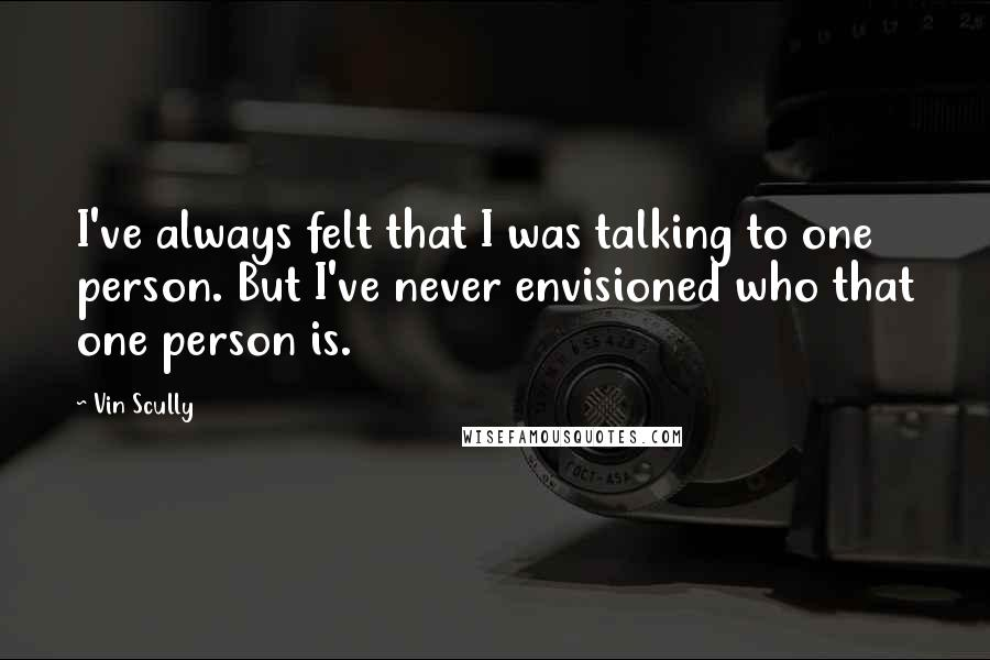 Vin Scully quotes: I've always felt that I was talking to one person. But I've never envisioned who that one person is.