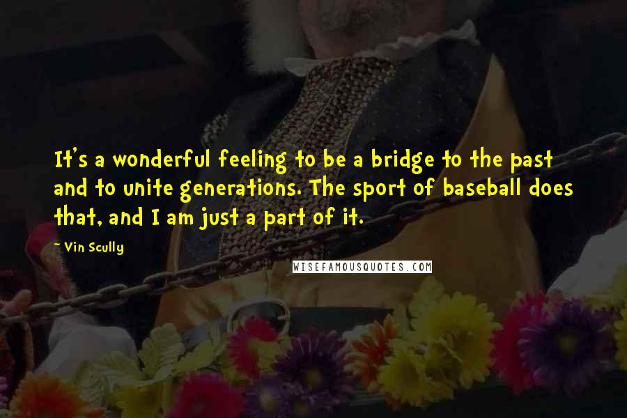 Vin Scully quotes: It's a wonderful feeling to be a bridge to the past and to unite generations. The sport of baseball does that, and I am just a part of it.