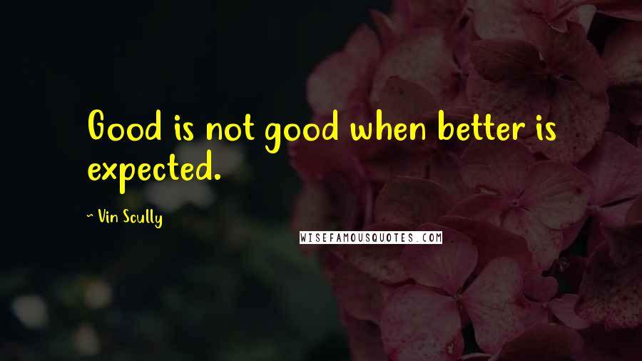 Vin Scully quotes: Good is not good when better is expected.