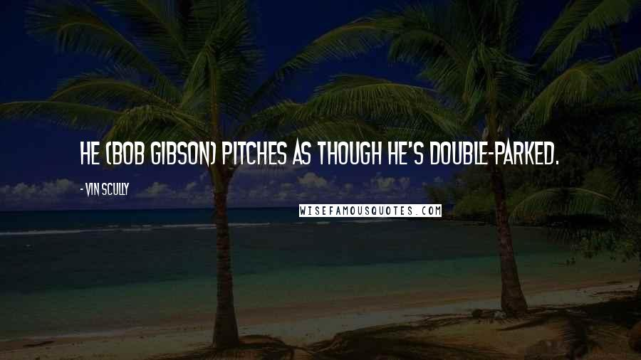 Vin Scully quotes: He (Bob Gibson) pitches as though he's double-parked.