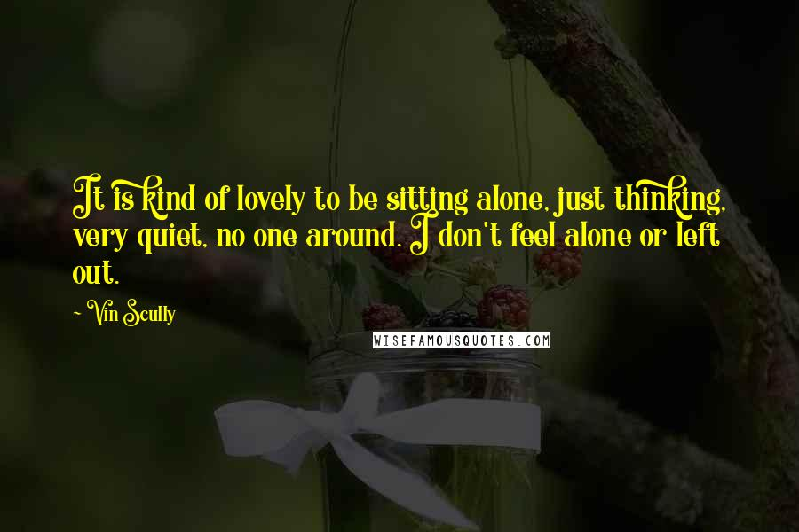 Vin Scully quotes: It is kind of lovely to be sitting alone, just thinking, very quiet, no one around. I don't feel alone or left out.