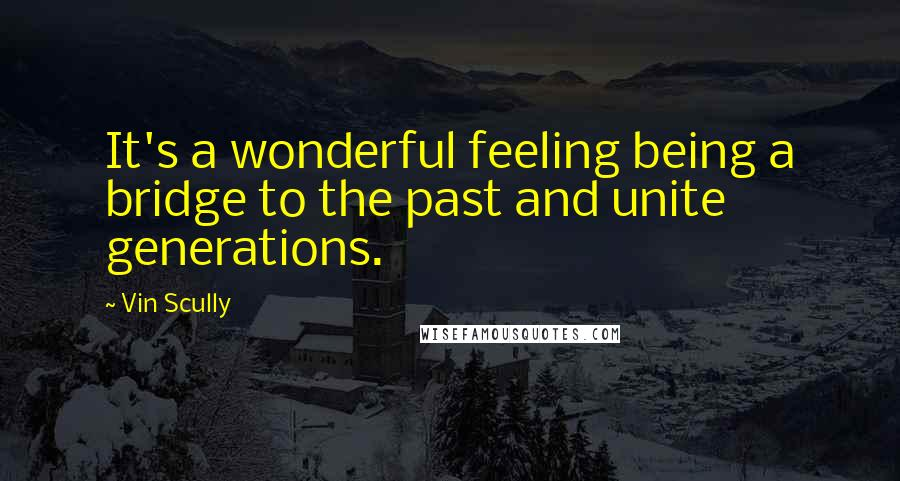 Vin Scully quotes: It's a wonderful feeling being a bridge to the past and unite generations.