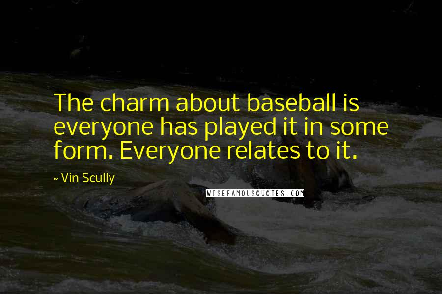 Vin Scully quotes: The charm about baseball is everyone has played it in some form. Everyone relates to it.