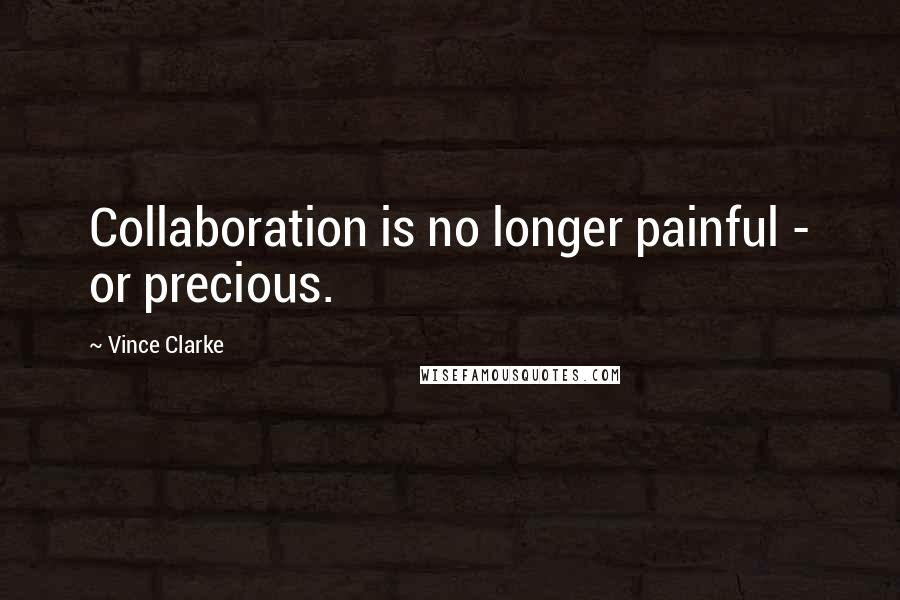 Vince Clarke quotes: Collaboration is no longer painful - or precious.