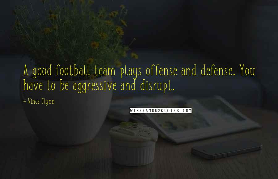 Vince Flynn quotes: A good football team plays offense and defense. You have to be aggressive and disrupt.
