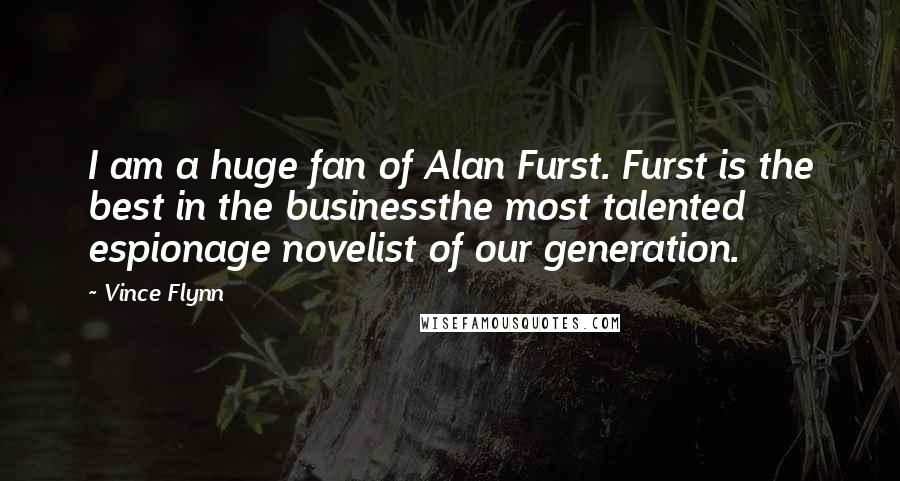 Vince Flynn quotes: I am a huge fan of Alan Furst. Furst is the best in the businessthe most talented espionage novelist of our generation.