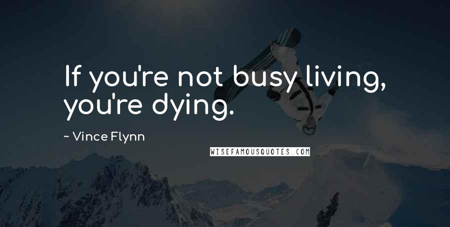 Vince Flynn quotes: If you're not busy living, you're dying.
